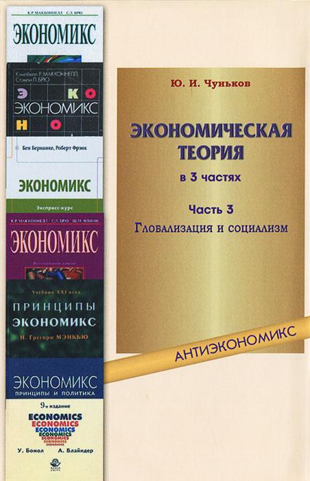 Экономическая теория. В 3 частях. Часть 3. Глобализация и социализм, Ю. И. Чуньков