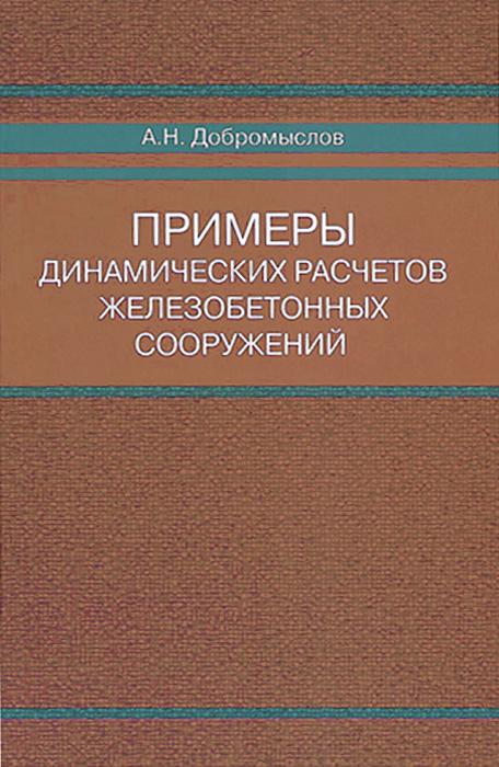 Примеры динамических расчетов железобетонных сооружений, А. Н. Добромыслов