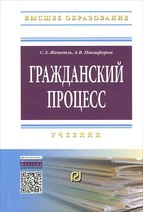 Гражданский процесс. Учебник, С. З. Женетль, А. В. Никифоров