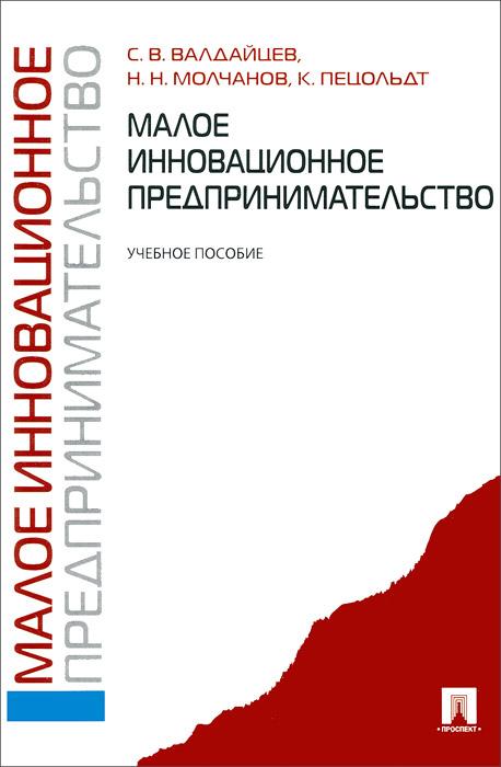 Малое инновационное предпринимательство. Учебное пособие, С. В. Валдайцев, Н. Н. Молчанов, К. Пецольдт