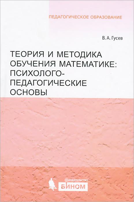Теория и методика обучения математике. Психолого-педагогические основы, В. А. Гусев