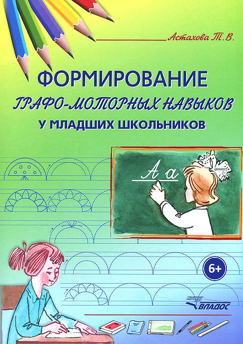 Формирование графо-моторных навыков у младших школьников, Т. В. Астахова
