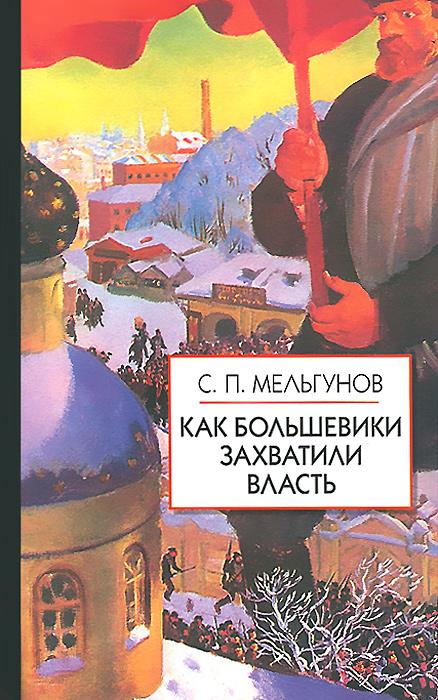 Как большевики захватили власть, С. П. Мельгунов