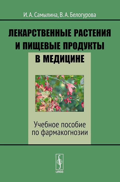 Лекарственные растения и пищевые продукты в медицине. Учебное пособие по фармакогнозии, И. А. Самылина, В. А. Белогурова