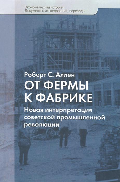 От фермы к фабрике. Новая интерпретация советской промышленной революции, Роберт С. Аллен