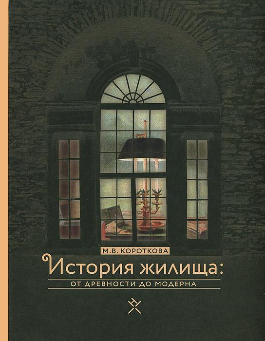 История жилища. От древности до модерна, М. В. Короткова