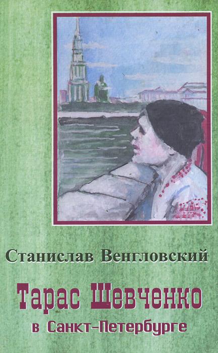 Тарас Шевченко в Санкт-Петербурге. Биографическая повесть, Станислав Венгловский