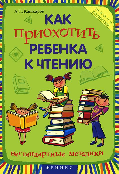 Как приохотить ребенка к чтению. Нестандартные методики, А. П. Кашкаров