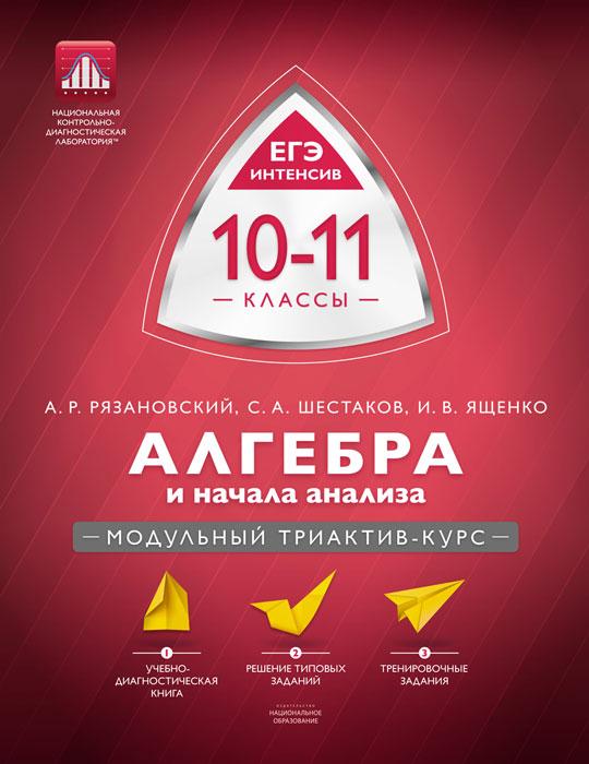 Алгебра и начала анализа. 10-11 классы. Модульный триактив-курс, А. Р. Рязановский, С. А. Шестаков, И. В. Ященко