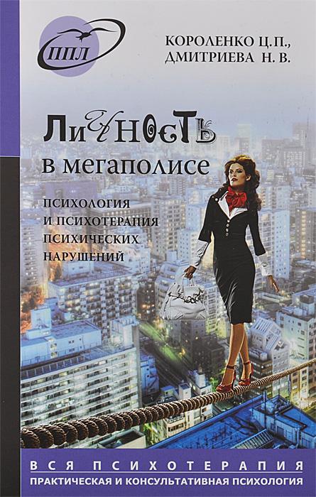 Личность в мегаполисе. Психология и психотерапия психических нарушений, Ц. П. Короленко, Н. В. Дмитриева