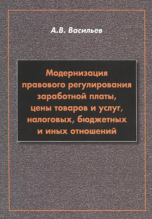 Модернизация правового регулирования заработной платы, цены товаров и услуг, налоговых, бюджетных и иных отношений, А. В. Васильев