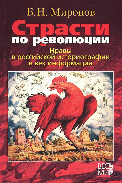 Страсти по революции. Нравы в российской историографии в век информации, Б. Н. Миронов