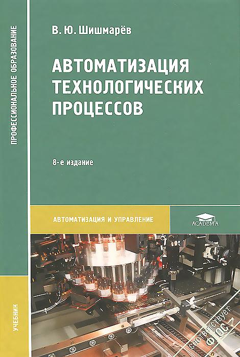 Автоматизация технологических процессов. Учебник, В. Ю. Шишмарев