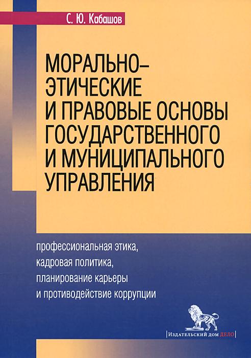 Морально-этические и правовые основы государственного и муниципального управления. Учебное пособие, С. Ю. Кабашов