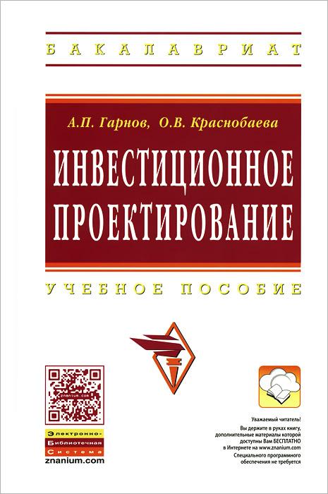 Инвестиционное проектирование. Учебное пособие, А. П. Гарнов, О. В. Краснобаева