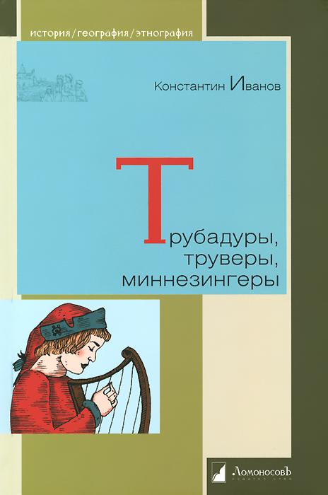 Трубадуры, труверы, миннезингеры, Константин Иванов