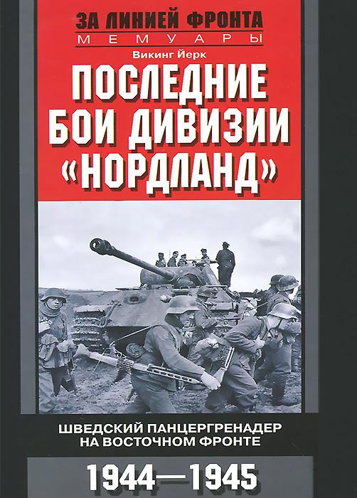 """Последние бои дивизии """"Нордланд"""". Шведский панцергренадер на Восточном фронте. 1944-1945, Викинг Йерк"""