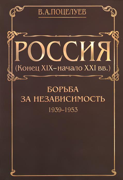 Россия (конец ХIX - начало XXI вв.). В 7 томах. Том 3. Борьба за независимость. 1939-1953, В. А. Поцелуев