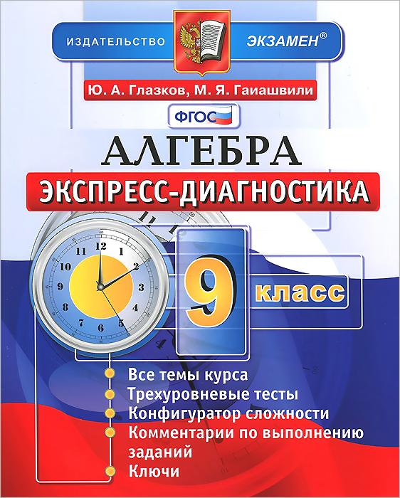 Алгебра. 9 класс. Экспресс-диагностика, Ю. А. Глазков, М. Я. Гаиашвили
