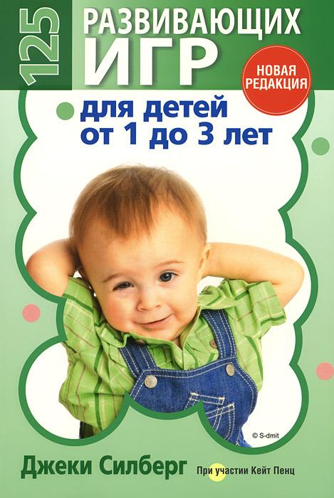 125 развивающих игр для детей от 1 до 3 лет, Джеки Силберг, Кейт Пенц