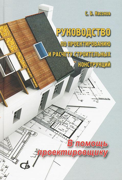 Руководство по проектированию и расчету строительных конструкций. В помощь проектировщику, С. Б. Насонов