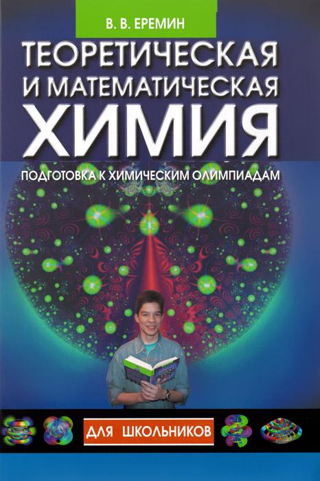 Теоретическая и математическая химия для школьников. Подготовка к химическим олимпиадам, В. В. Еремин