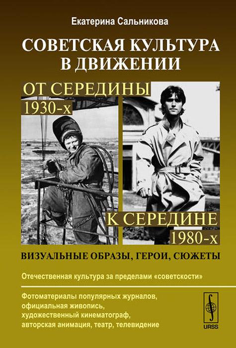 Советская культура в движении. От середины 1930-х к середине 1980-х. Визуальные образы, герои, сюжеты, Екатерина Сальникова