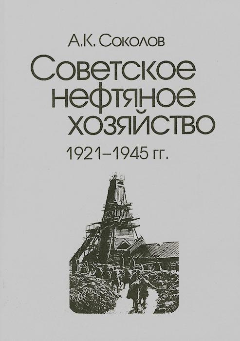 Советское нефтяное хозяйство. 1921-1945 гг, А. К. Соколов