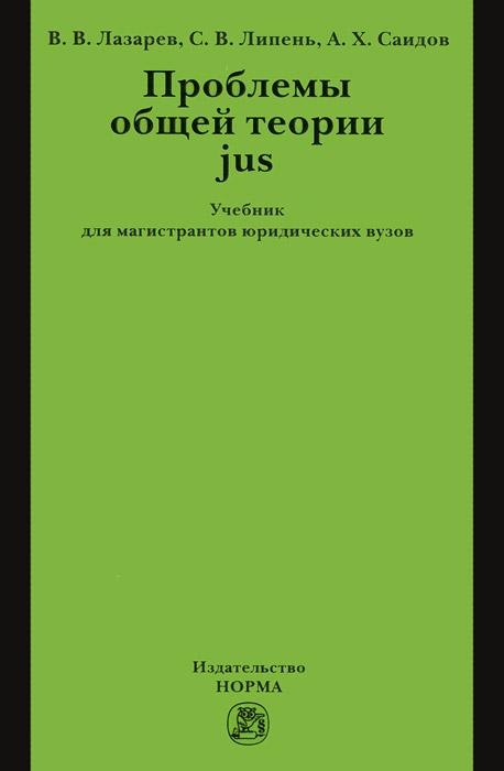 Проблемы общей теории jus. Учебник, В. В. Лазарев, С. В. Липень, А. Х. Саидов