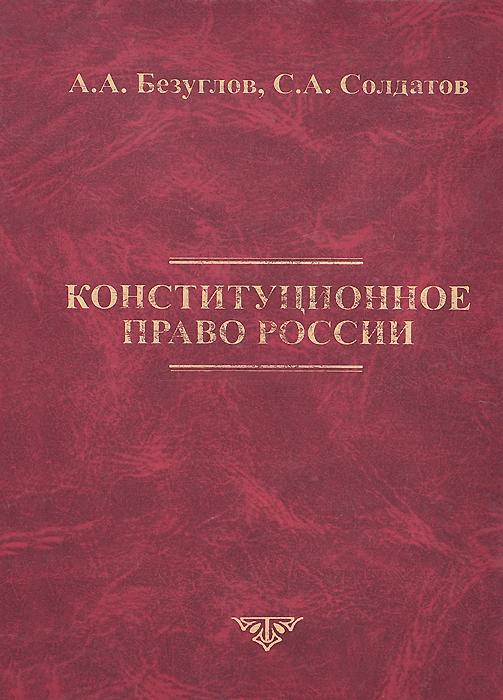 Конституционное право России. Учебник, А. А. Безуглов, С. А. Солдатов