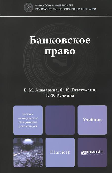 Банковское право. Учебник, Е. М. Ашмарина, Ф. К. Гизатуллин, Г. Ф. Ручкина