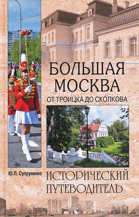 Большая Москва. От Троицка до Сколкова, Ю. П. Супруненко