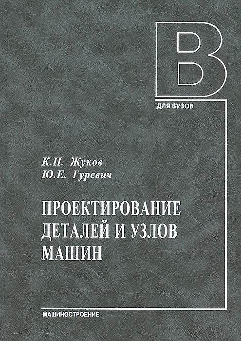 Проектирование деталей и узлов машин. Учебник, К. П. Жуков, Ю. Е. Гуревич