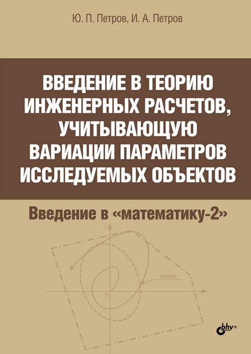 Введение в теорию инженерных расчетов, учитывающую вариации параметров исследуемых объектов, Ю. П. Петров, И. А. Петров