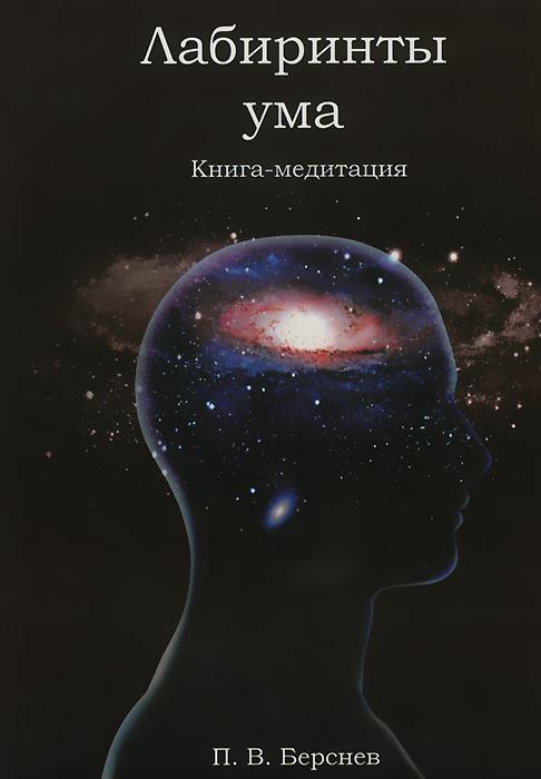 Лабиринты ума. Книга-медитация, П. В. Берснев