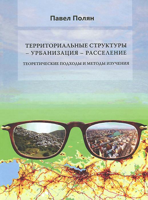 Территориальные структуры - урбанизация - расселение. Теоретические подохды и методы изучения, Павел Полян