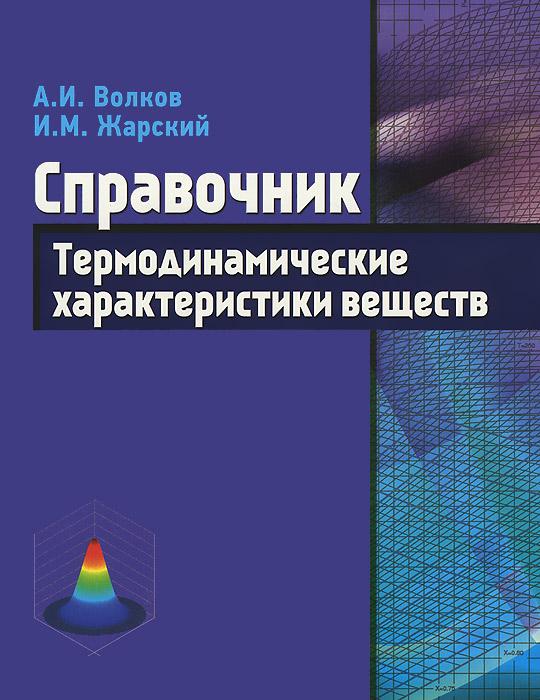 Термодинамические характеристики веществ. Справочник, А. И. Волков, И. М. Жарский