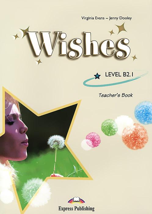 Wishes B2.1: Teacher's Book, Virginia Evans, Jenny Dooley