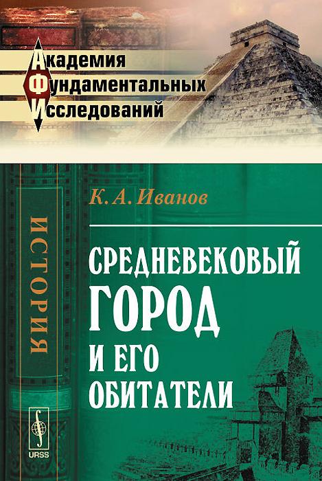 Средневековый город и его обитатели, К. А. Иванов
