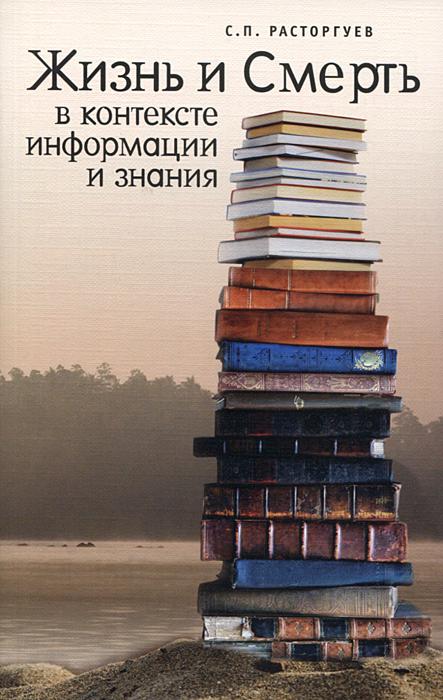 Жизнь и Смерть в контексте информации и знания, С. П. Расторгуев