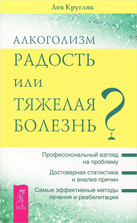 Алкоголизм - радость, или Тяжелая болезнь, Лев Кругляк