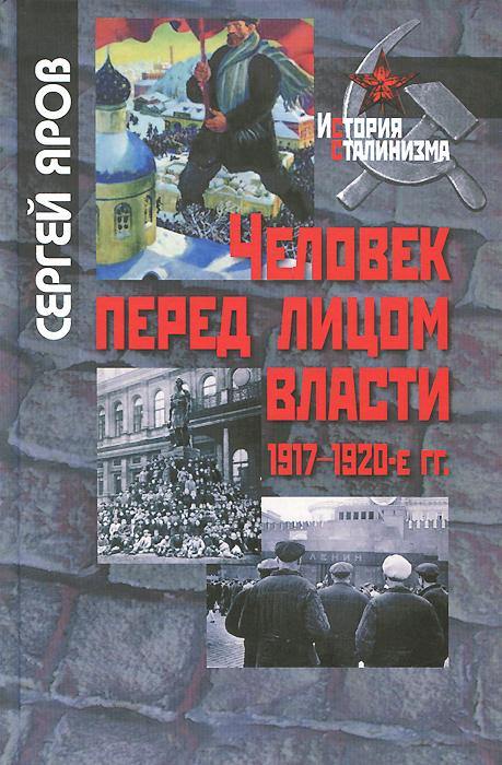 Человек перед лицом власти. 1917-1920-е гг., Сергей Яров