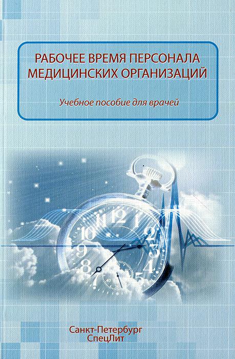 Рабочее время персонала медицинских организаций. Учебное пособие, Ю. Н. Филиппов, О. П. Абаева, М. В. Хазов, М. М. Мурыгина