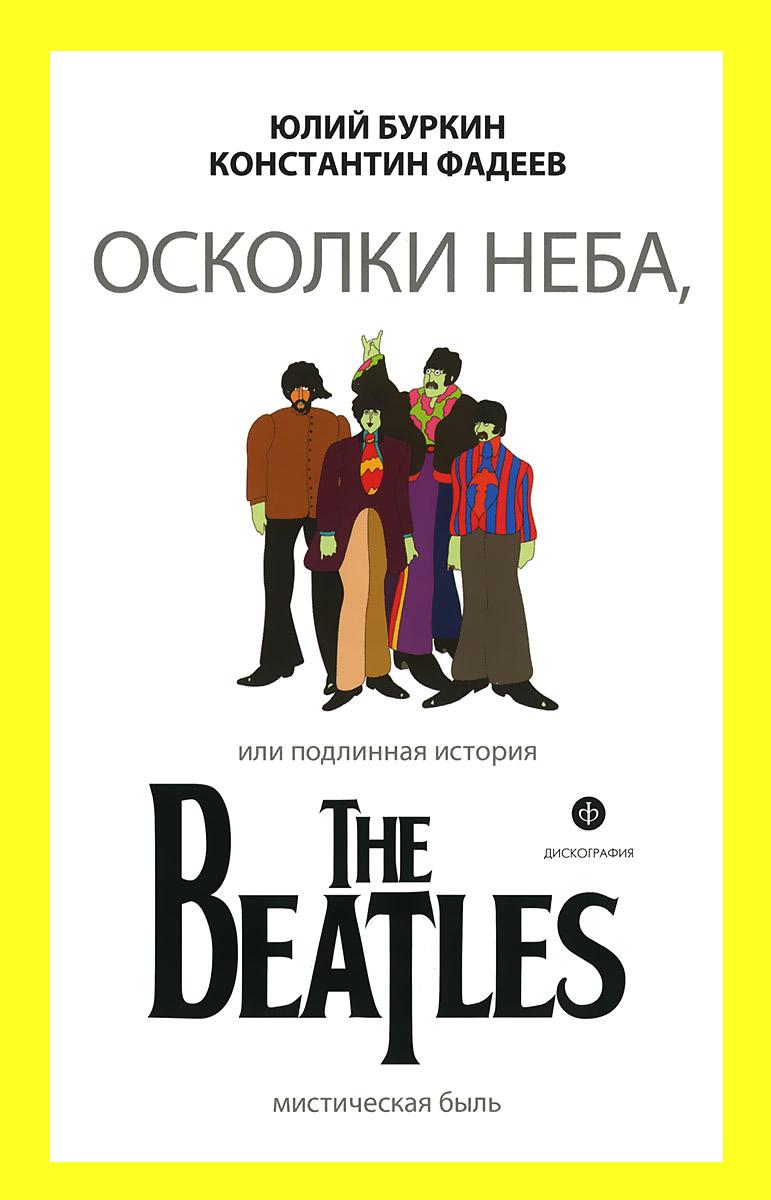 Осколки неба, или Подлинная история The Beatles, Юлий Буркин, Константин Фадеев