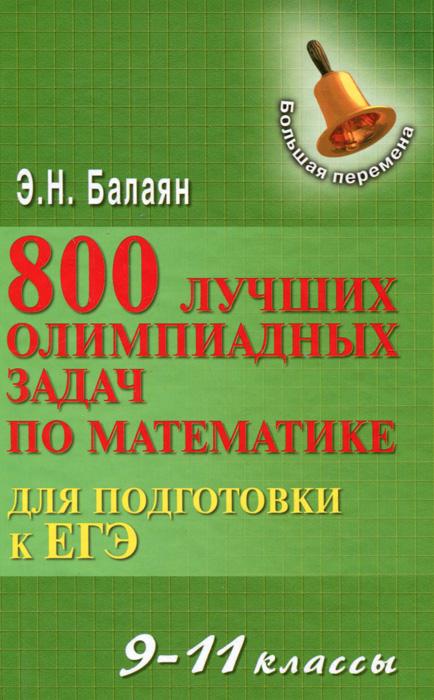 Математика. 9-11 классы. 800 лучших олимпиадных задач для подготовки к ЕГЭ, Э. Н. Балаян