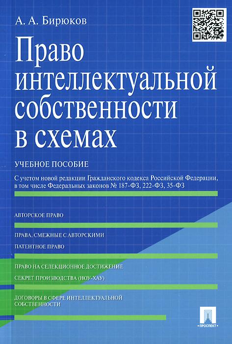 Право интеллектуальной собственности в схемах. Учебное пособие, А. А. Бирюков