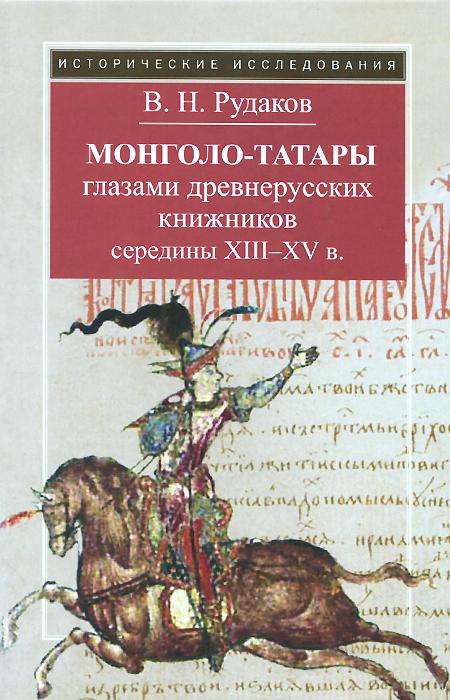 Монголо-татары глазами древнерусских книжников середины XIII-XV в., В. Н. Рудаков