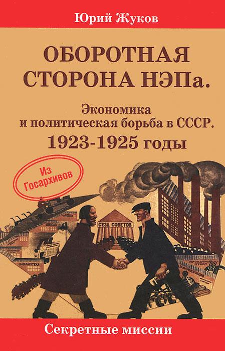 Оборотная сторона НЭПа. Экономика и политическая борьба  в СССР. 1923-1925 годы, Юрий Жуков