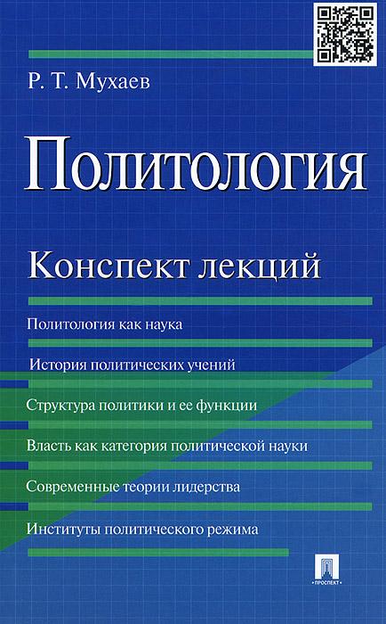 Политология. Конспект лекций. Учебное пособие, Р. Т. Мухаев