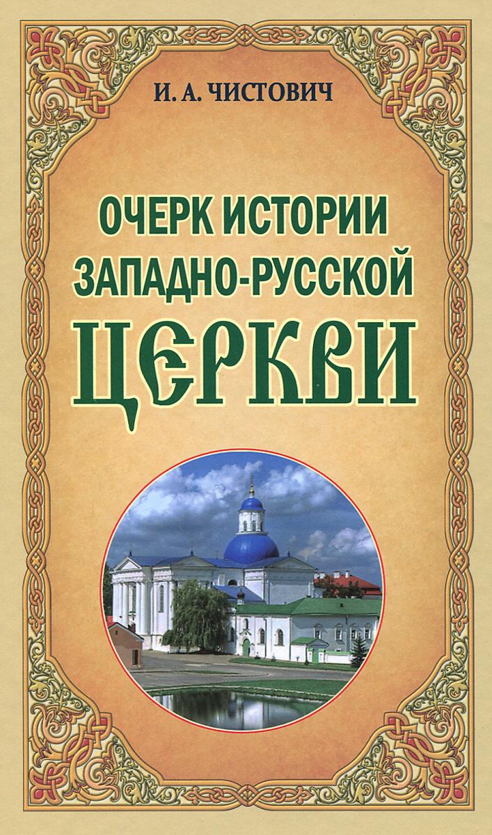 Очерк истории Западно-Русской Церкви, И. А. Чистович
